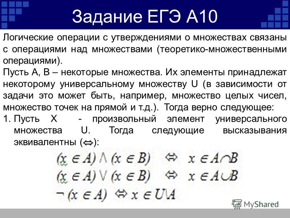 Задание ЕГЭ А10 Логические операции с утверждениями о множествах связаны с операциями над множествами (теоретико-множественными операциями). Пусть А, В – некоторые множества. Их элементы принадлежат некоторому универсальному множеству U (в зависимост
