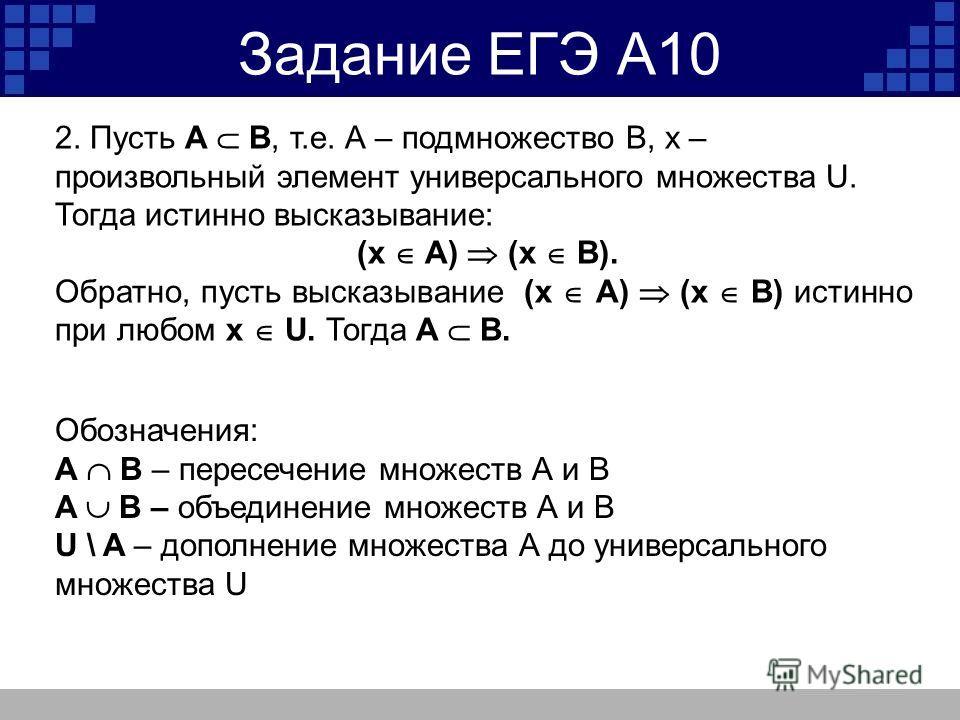 Задание ЕГЭ А10 2. Пусть А В, т.е. А – подмножество В, х – произвольный элемент универсального множества U. Тогда истинно высказывание: (x A) (x B). Обратно, пусть высказывание (x A) (x B) истинно при любом x U. Тогда А В. Обозначения: A B – пересече