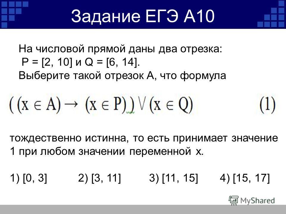 Задание ЕГЭ А10 На числовой прямой даны два отрезка: P = [2, 10] и Q = [6, 14]. Выберите такой отрезок A, что формула тождественно истинна, то есть принимает значение 1 при любом значении переменной х. 1) [0, 3] 2) [3, 11] 3) [11, 15] 4) [15, 17]