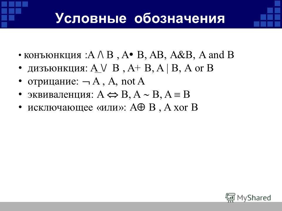 Условные обозначения конъюнкция :A /\ B, A B, AB, А&B, A and B дизъюнкция: A \/ B, A+ B, A | B, А or B отрицание: A, А, not A эквиваленция: A В, A B, A B исключающее «или»: A B, A xor B