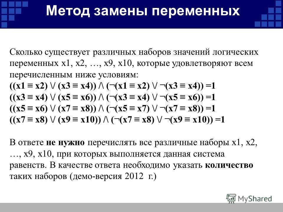 Метод замены переменных Сколько существует различных наборов значений логических переменных х1, х2, …, х9, х10, которые удовлетворяют всем перечисленным ниже условиям: ((x1 x2) \/ (x3 x4)) /\ (¬(x1 x2) \/ ¬(x3 x4)) =1 ((x3 x4) \/ (x5 x6)) /\ (¬(x3 x4