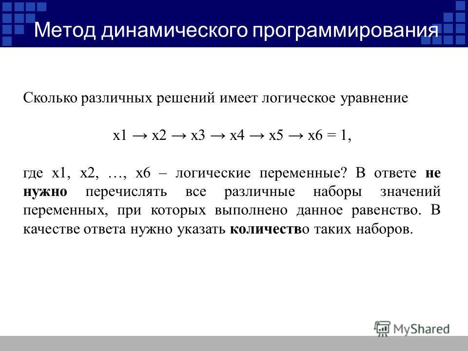 Метод динамического программирования Сколько различных решений имеет логическое уравнение x1 x2 x3 x4 x5 x6 = 1, где x1, x2, …, x6 – логические переменные? В ответе не нужно перечислять все различные наборы значений переменных, при которых выполнено