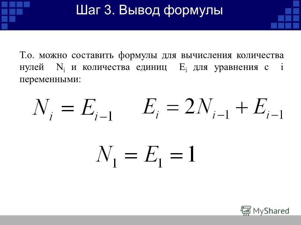 Шаг 3. Вывод формулы Т.о. можно составить формулы для вычисления количества нулей N i и количества единиц E i для уравнения с i переменными:,