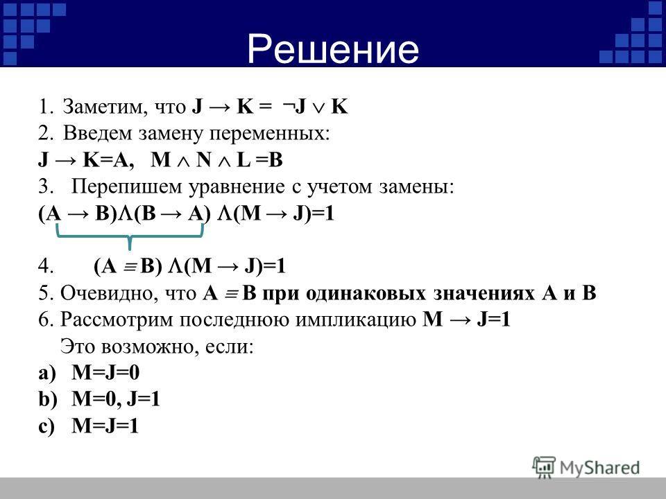 Решение 1.Заметим, что J K = ¬J K 2.Введем замену переменных: J K=А, M N L =В 3.Перепишем уравнение с учетом замены: (A B) (B A) (M J)=1 4. (A B) (M J)=1 5. Очевидно, что A B при одинаковых значениях А и В 6. Рассмотрим последнюю импликацию M J=1 Это