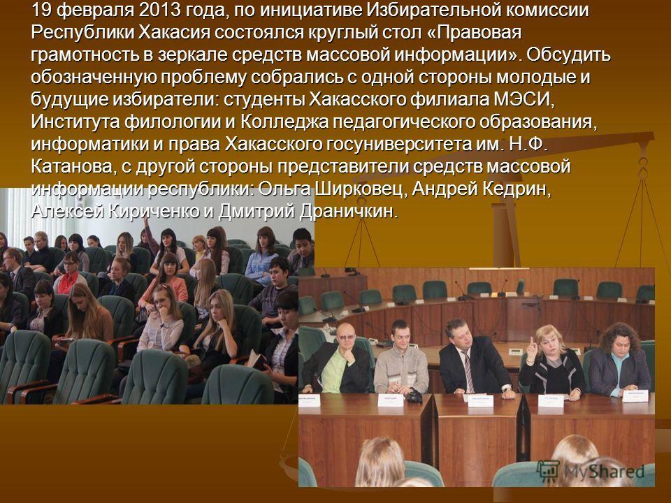 19 февраля 2013 года, по инициативе Избирательной комиссии Республики Хакасия состоялся круглый стол «Правовая грамотность в зеркале средств массовой информации». Обсудить обозначенную проблему собрались с одной стороны молодые и будущие избиратели: