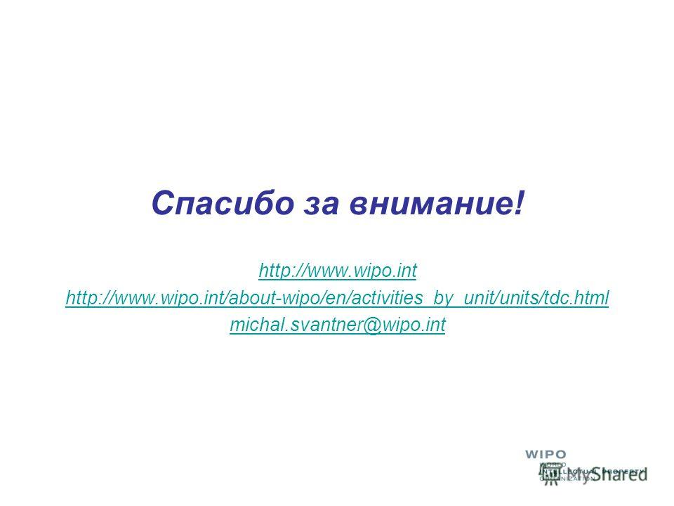Спасибо за внимание! http://www.wipo.int http://www.wipo.int/about-wipo/en/activities_by_unit/units/tdc.html michal.svantner@wipo.int