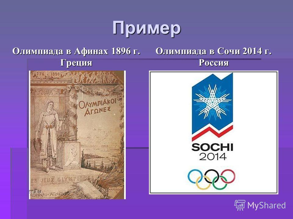 Пример Олимпиада в Афинах 1896 г. Греция Олимпиада в Сочи 2014 г. Россия