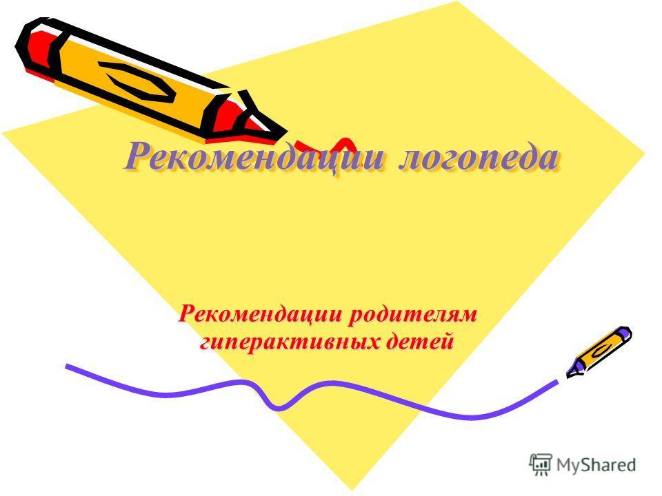 Рекомендации логопеда Рекомендации родителям гиперактивных детей