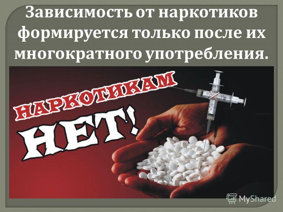 Зависимость от наркотиков формируется только после их многократного употребления.
