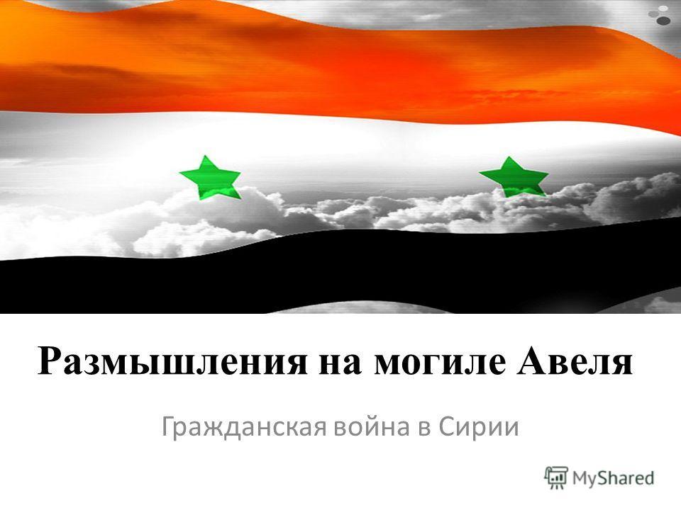 Размышления на могиле Авеля Гражданская война в Сирии