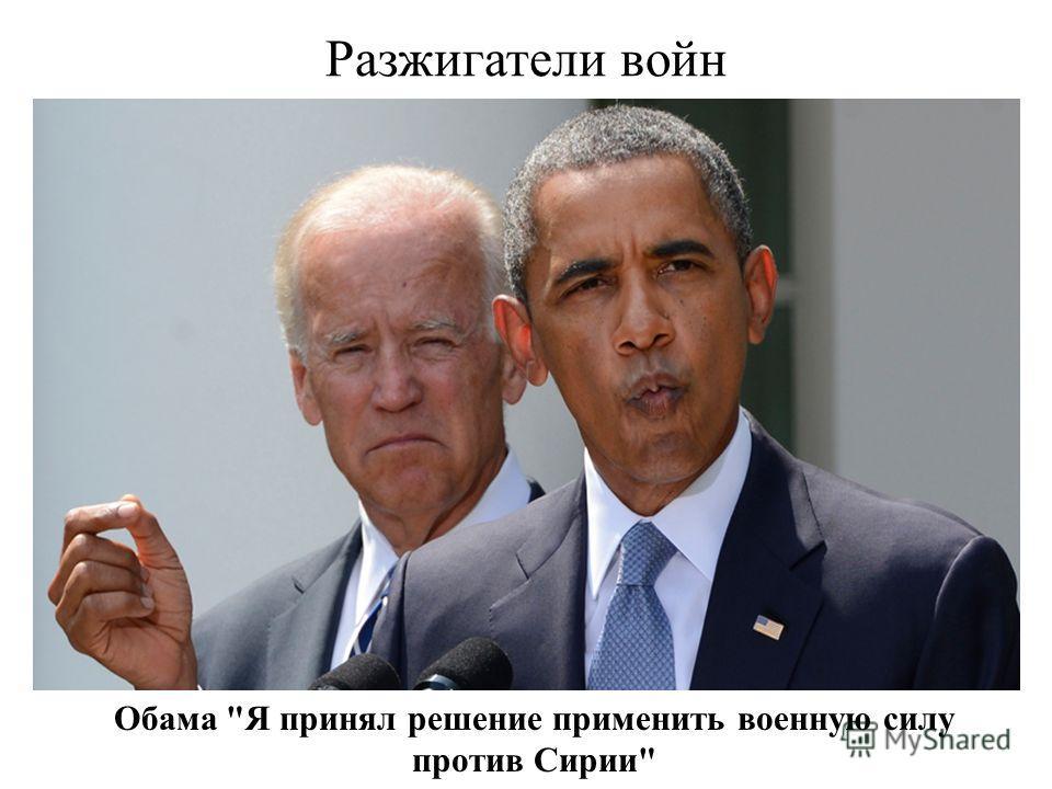 Разжигатели войн Обама Я принял решение применить военную силу против Сирии