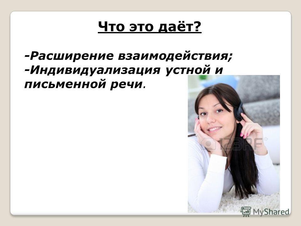 Что это даёт? -Расширение взаимодействия; -Индивидуализация устной и письменной речи.