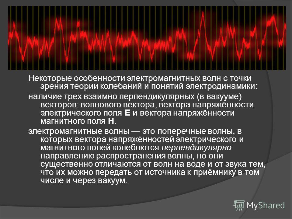 Некоторые особенности электромагнитных волн c точки зрения теории колебаний и понятий электродинамики: наличие трёх взаимно перпендикулярных (в вакууме) векторов: волнового вектора, вектора напряжённости электрического поля E и вектора напряжённости