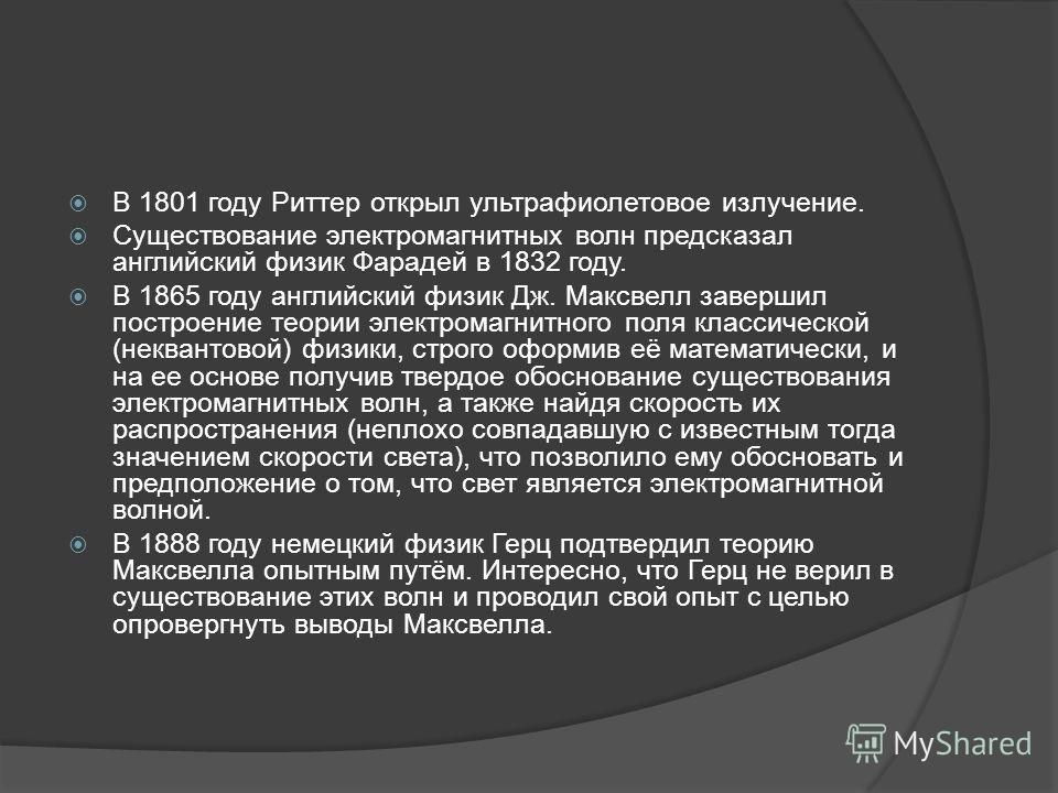 В 1801 году Риттер открыл ультрафиолетовое излучение. Существование электромагнитных волн предсказал английский физик Фарадей в 1832 году. В 1865 году английский физик Дж. Максвелл завершил построение теории электромагнитного поля классической (неква