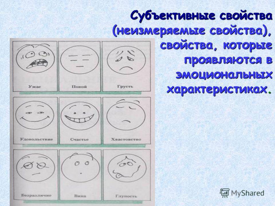 Субъективные свойства (неизмеряемые свойства), свойства, которые проявляются в эмоциональных характеристиках.