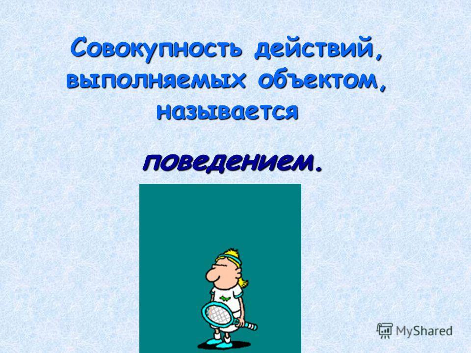 Совокупность действий, выполняемых объектом, называется поведением. поведением.