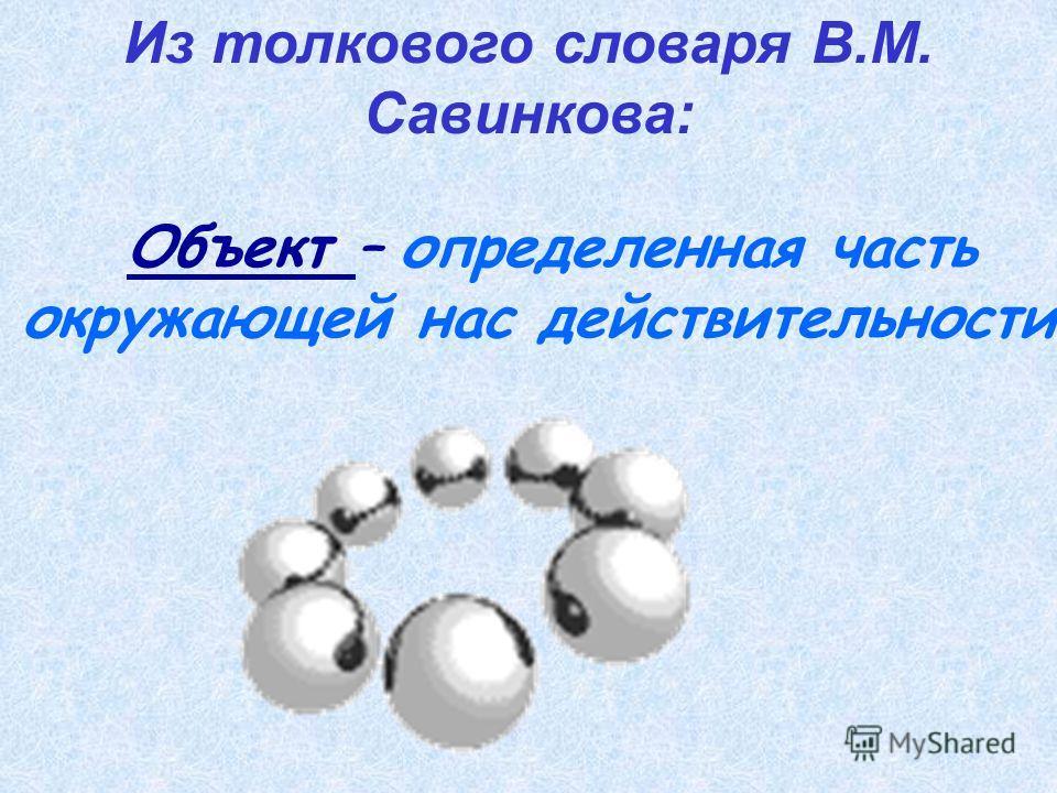 Из толкового словаря В.М. Савинкова: Объект – определенная часть окружающей нас действительности.