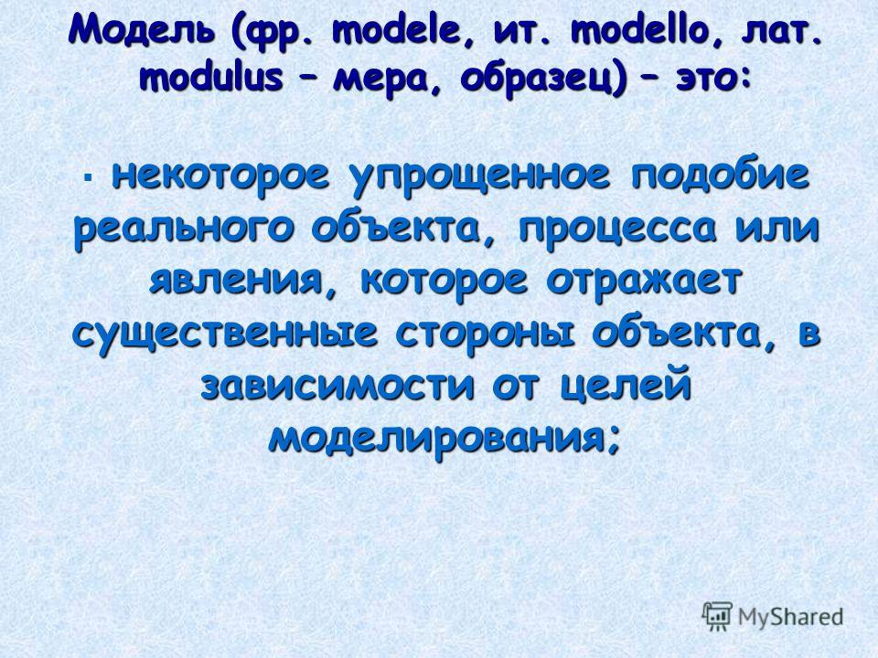 Модель (фр. modele, ит. modello, лат. modulus – мера, образец) – это: некоторое упрощенное подобие реального объекта, процесса или явления, которое отражает существенные стороны объекта, в зависимости от целей моделирования;