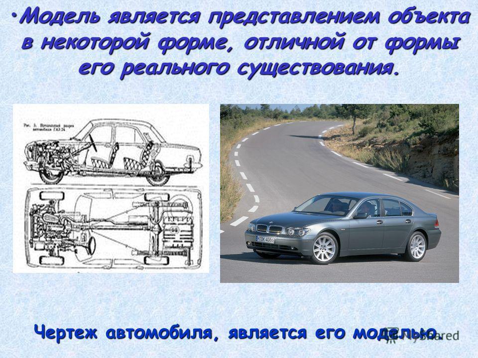 Модель является представлением объекта в некоторой форме, отличной от формы его реального существования.Модель является представлением объекта в некоторой форме, отличной от формы его реального существования. Чертеж автомобиля, является его моделью.