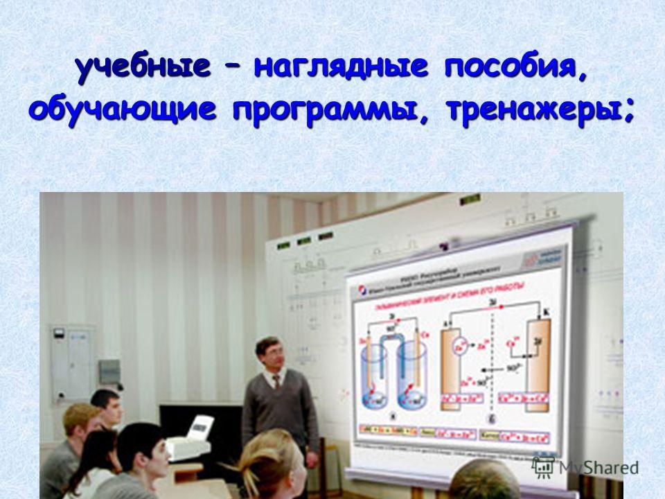 учебные – наглядные пособия, обучающие программы, тренажеры ;