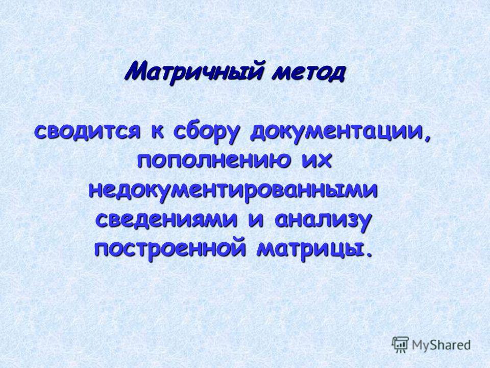 Матричный метод сводится к сбору документации, пополнению их недокументированными сведениями и анализу построенной матрицы.