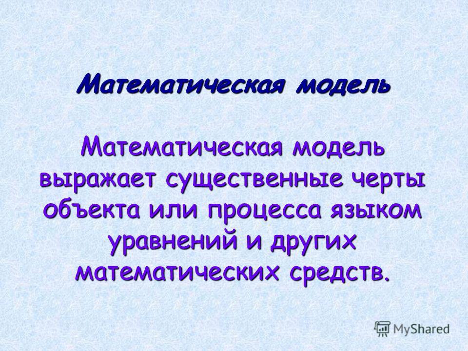 Математическая модель Математическая модель выражает существенные черты объекта или процесса языком уравнений и других математических средств.