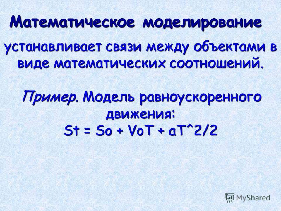 Математическое моделирование устанавливает связи между объектами в виде математических соотношений. Пример. Модель равноускоренного движения: St = So + VoT + aT^2/2