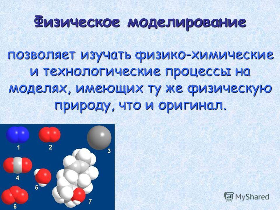 Физическое моделирование позволяет изучать физико-химические и технологические процессы на моделях, имеющих ту же физическую природу, что и оригинал.