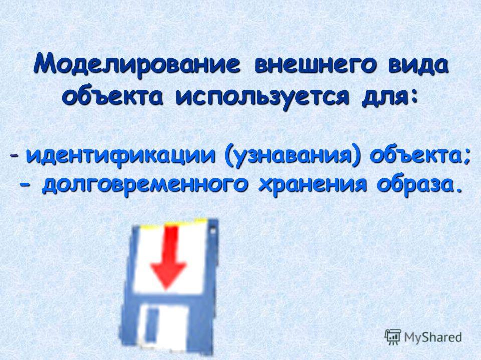 Моделирование внешнего вида объекта используется для: - идентификации (узнавания) объекта; - долговременного хранения образа.