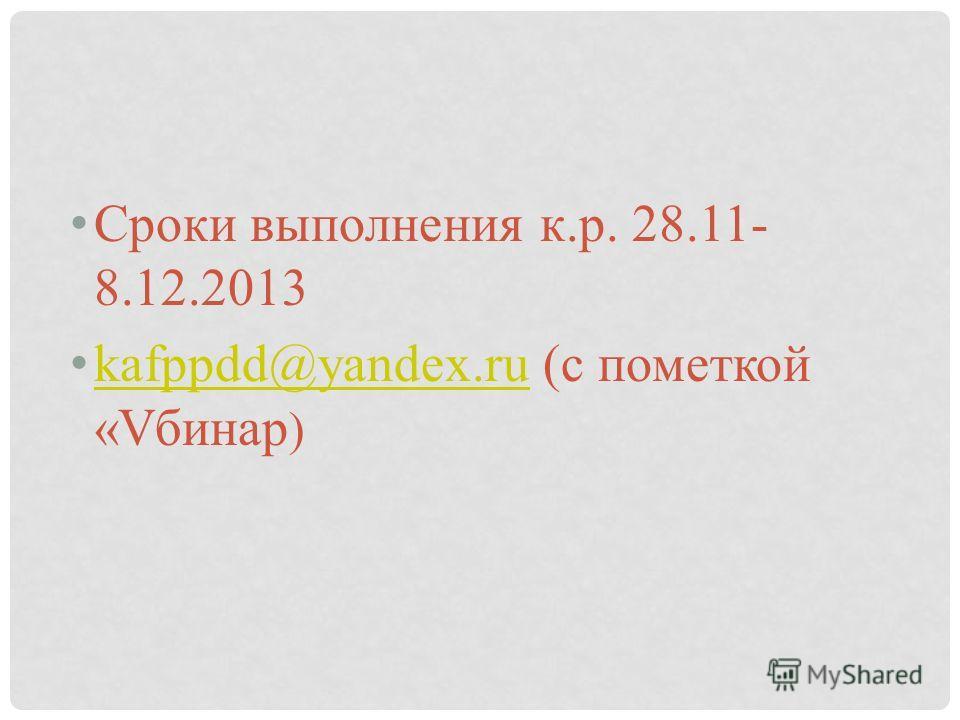 Сроки выполнения к.р. 28.11- 8.12.2013 kafppdd@yandex.ru (с пометкой «Vбинар ) kafppdd@yandex.ru