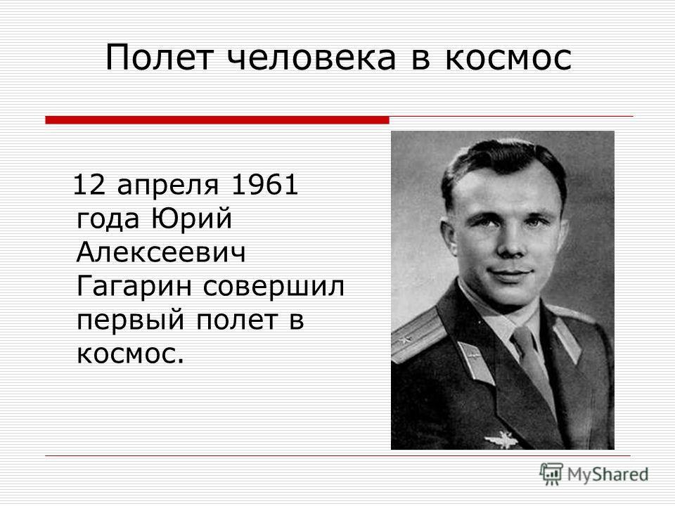 Полет человека в космос 12 апреля 1961 года Юрий Алексеевич Гагарин совершил первый полет в космос.