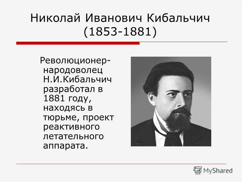 Николай Иванович Кибальчич (1853-1881) Революционер- народоволец Н.И.Кибальчич разработал в 1881 году, находясь в тюрьме, проект реактивного летательного аппарата.
