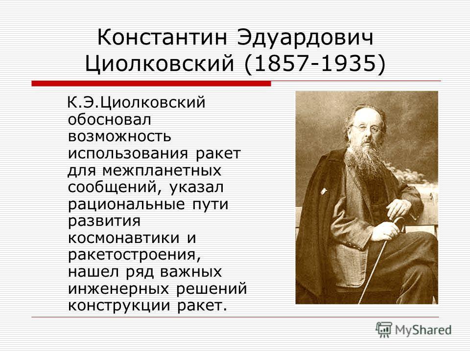 Константин Эдуардович Циолковский (1857-1935) К.Э.Циолковский обосновал возможность использования ракет для межпланетных сообщений, указал рациональные пути развития космонавтики и ракетостроения, нашел ряд важных инженерных решений конструкции ракет