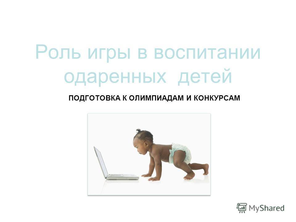 ПОДГОТОВКА К ОЛИМПИАДАМ И КОНКУРСАМ Роль игры в воспитании одаренных детей