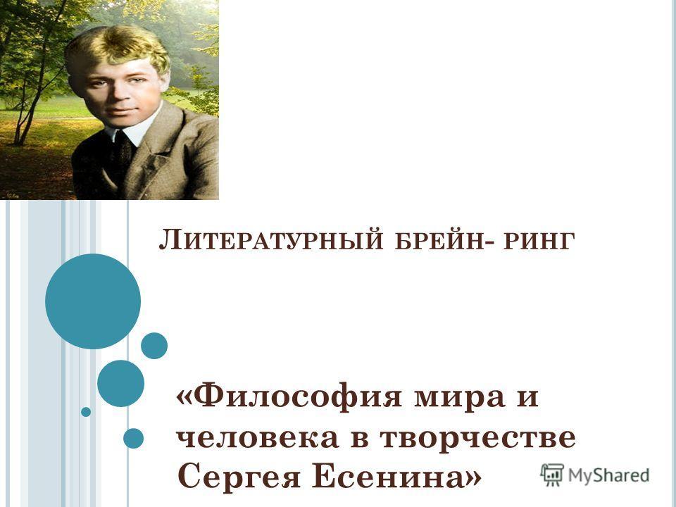 Л ИТЕРАТУРНЫЙ БРЕЙН - РИНГ «Философия мира и человека в творчестве Сергея Есенина»