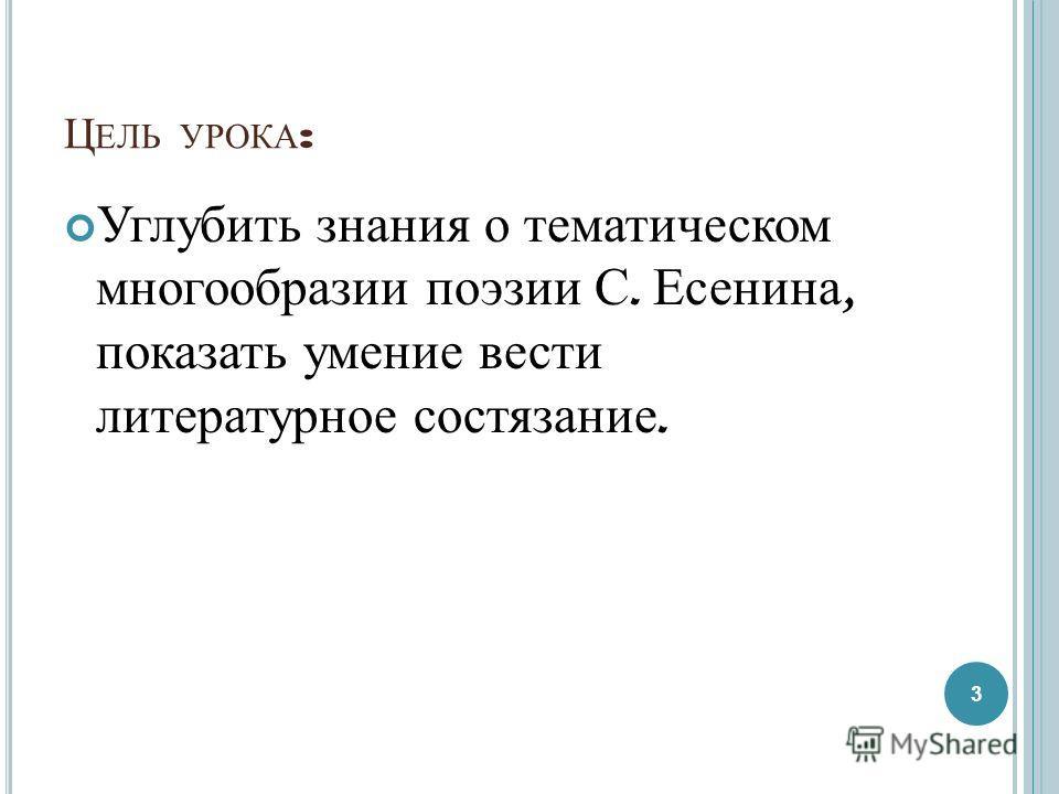 Ц ЕЛЬ УРОКА : Углубить знания о тематическом многообразии поэзии С. Есенина, показать умение вести литературное состязание. 3