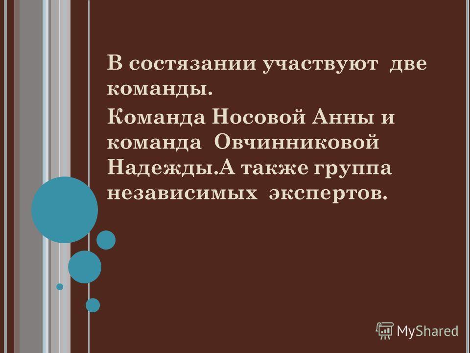 В состязании участвуют две команды. Команда Носовой Анны и команда Овчинниковой Надежды.А также группа независимых экспертов.