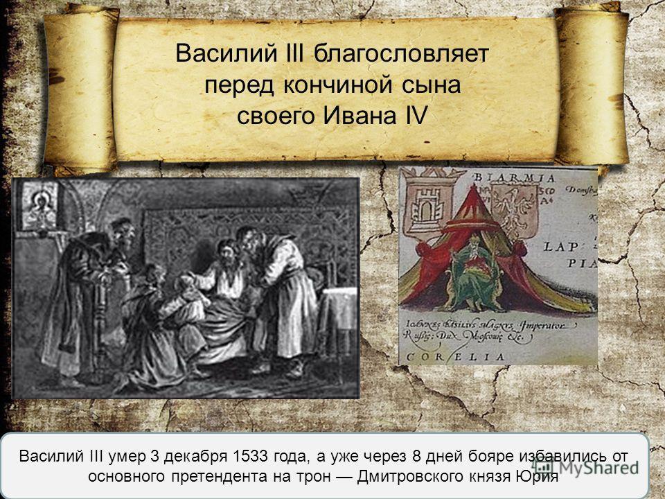 Василий III благословляет перед кончиной сына своего Ивана IV Василий III умер 3 декабря 1533 года, а уже через 8 дней бояре избавились от основного претендента на трон Дмитровского князя Юрия