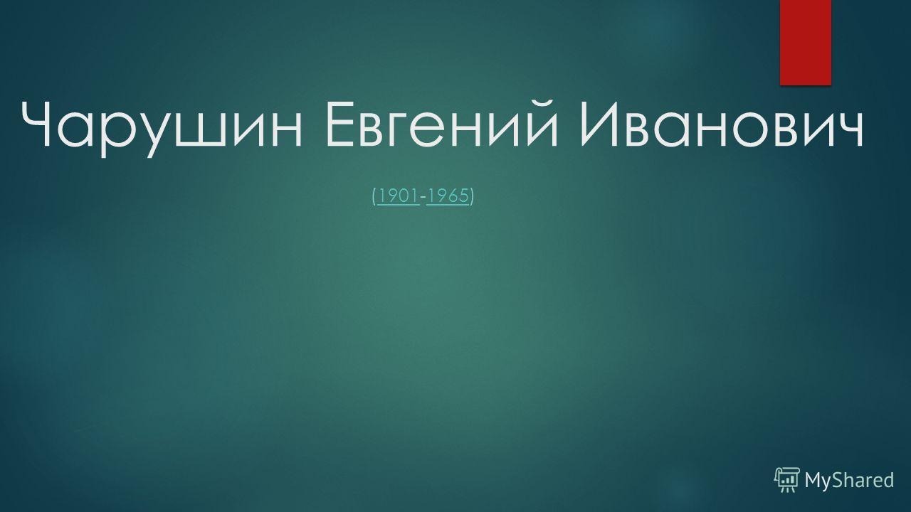 Чарушин Евгений Иванович (1901-1965)19011965