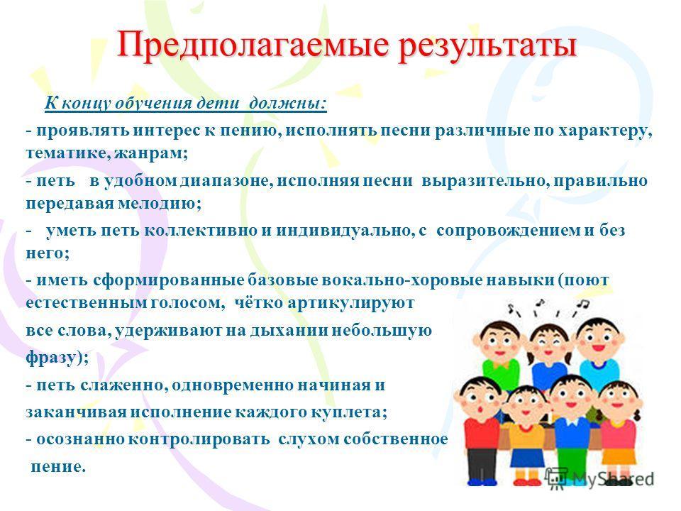 Предполагаемые результаты К концу обучения дети должны: - проявлять интерес к пению, исполнять песни различные по характеру, тематике, жанрам; - петь в удобном диапазоне, исполняя песни выразительно, правильно передавая мелодию; - уметь петь коллекти