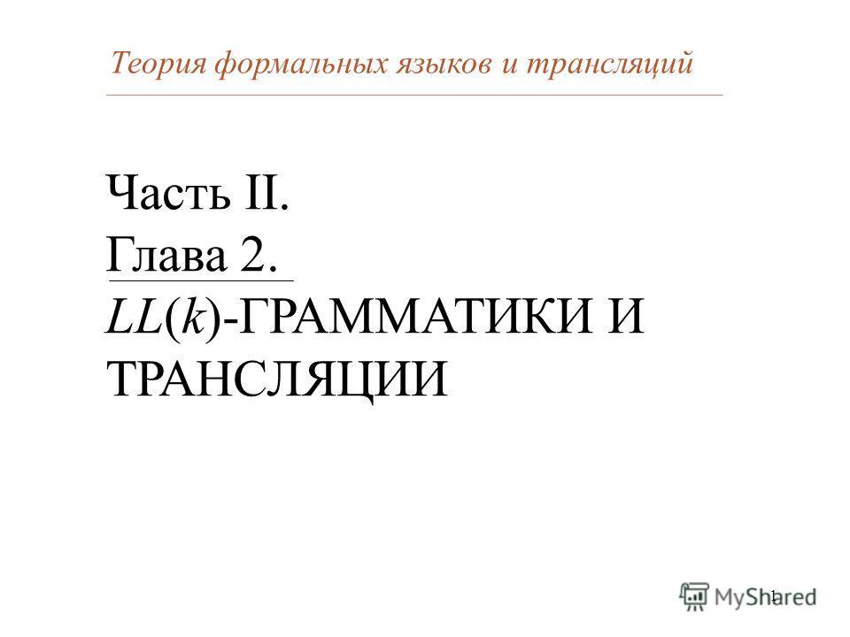 1 Часть II. Глава 2. LL(k)-ГРАММАТИКИ И ТРАНСЛЯЦИИ Теория формальных языков и трансляций