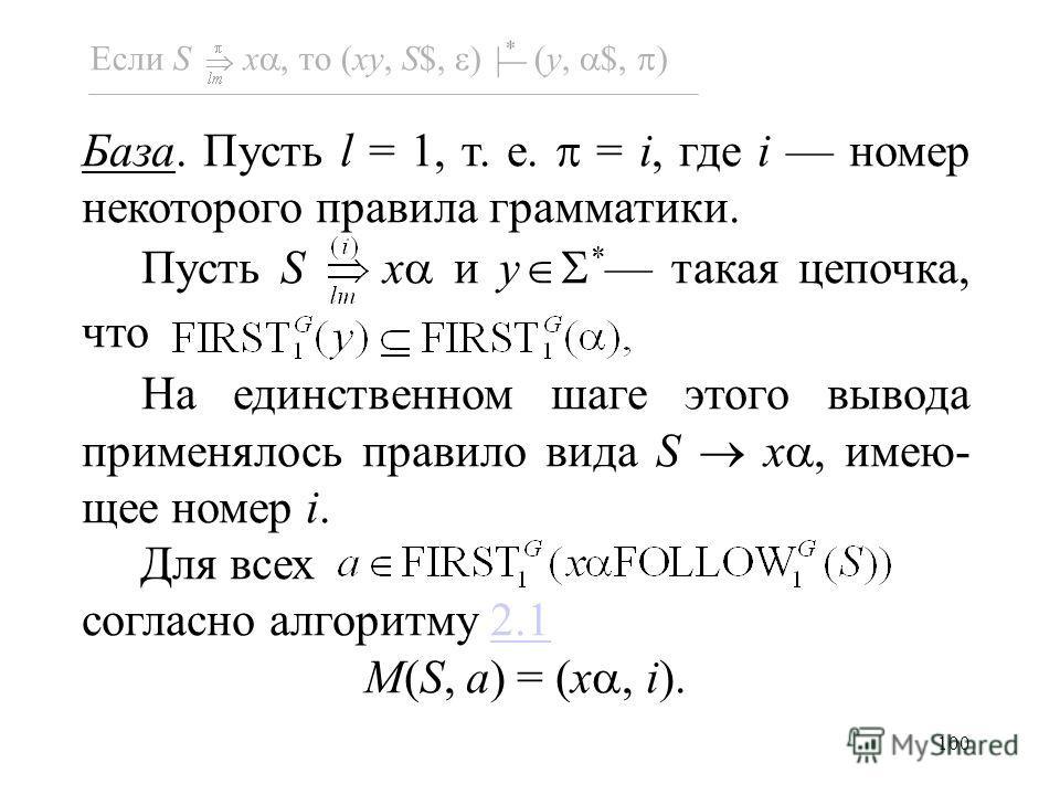 100 Если S x, то (xy, S$, ) (y, $, ) База. Пусть l = 1, т. е. = i, где i номер некоторого правила грамматики. Пусть S x и y * такая цепочка, что На единственном шаге этого вывода применялось правило вида S x, имею- щее номер i. Для всех согласно алго