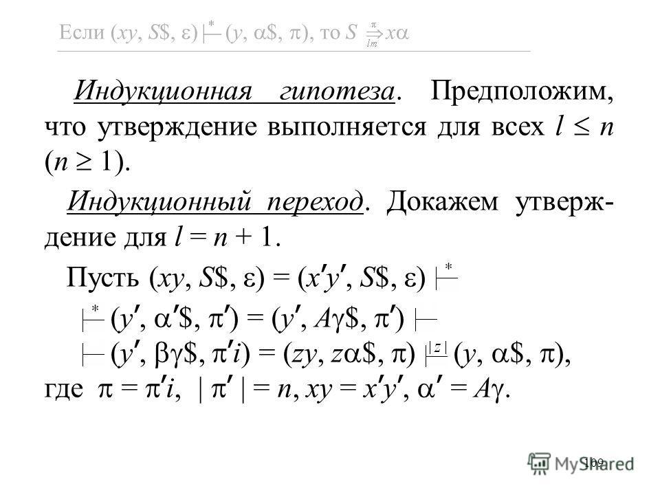 109 Если (xy, S$, ) (y, $, ), то S x Индукционная гипотеза. Предположим, что утверждение выполняется для всех l n (n 1). Индукционный переход. Докажем утверж- дение для l = n + 1. Пусть (xy, S$, ) = (x y, S$, ) (y, $, ) = (y, A $, ) (y, $, i) = (zy,