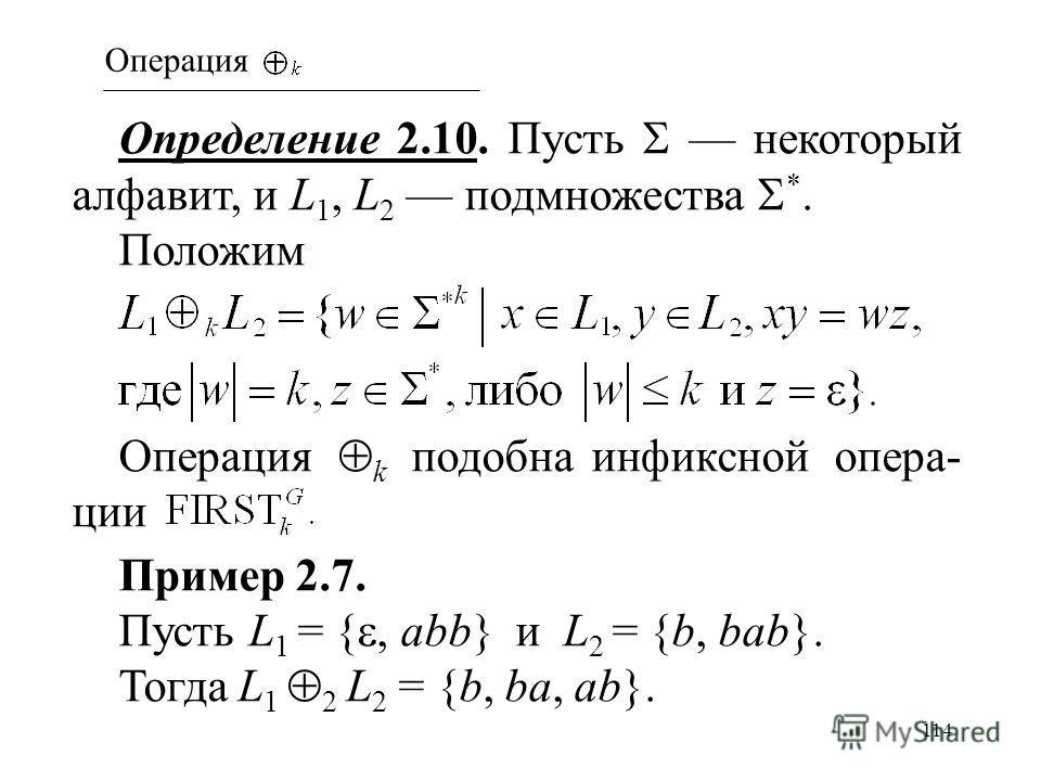 114 Определение 2.10. Пусть некоторый алфавит, и L 1, L 2 подмножества *. Положим Операция k подобна инфиксной опера- ции Пример 2.7. Пусть L 1 = {, abb} и L 2 = {b, bab}. Тогда L 1 2 L 2 = {b, ba, ab}. Операция