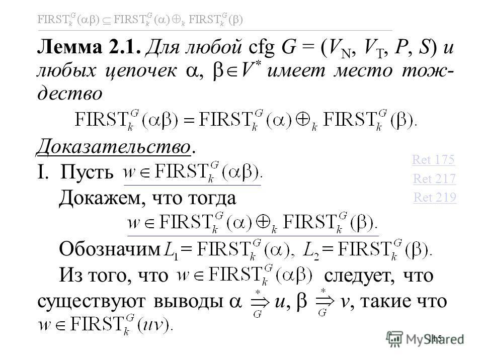 115 Лемма 2.1. Для любой cfg G = (V N, V T, P, S) и любых цепочек V * имеет место тож- дество Доказательство. I. Пусть Докажем, что тогда Обозначим Из того, что следует, что существуют выводы u, v, такие что Ret 175 Ret 217 Ret 219