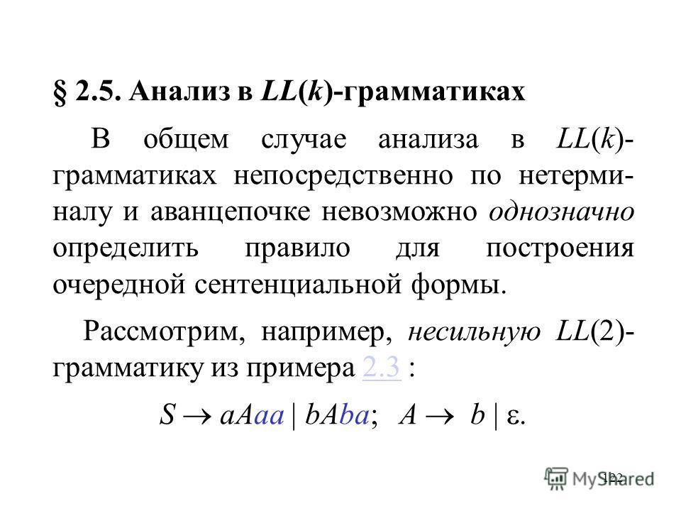 122 § 2.5. Анализ в LL(k)-грамматиках В общем случае анализа в LL(k)- грамматиках непосредственно по нетерми- налу и аванцепочке невозможно однозначно определить правило для построения очередной сентенциальной формы. Рассмотрим, например, несильную L