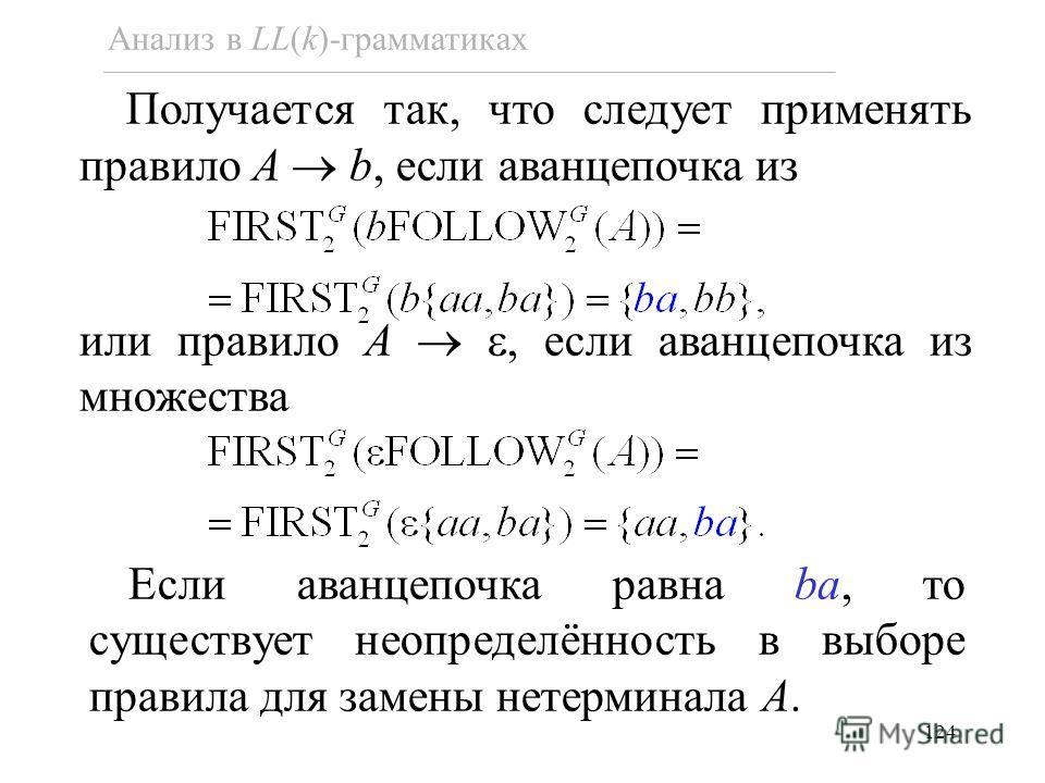 124 Анализ в LL(k)-грамматиках Получается так, что следует применять правило A b, если аванцепочка из или правило A, если аванцепочка из множества Если аванцепочка равна ba, то существует неопределённость в выборе правила для замены нетерминала A.