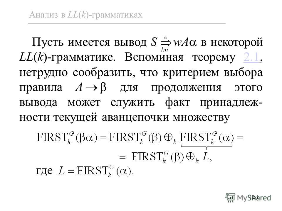 126 Анализ в LL(k)-грамматиках Пусть имеется вывод S wA в некоторой LL(k)-грамматике. Вспоминая теорему 2.1, нетрудно сообразить, что критерием выбора правила A для продолжения этого вывода может служить факт принадлеж- ности текущей аванцепочки множ