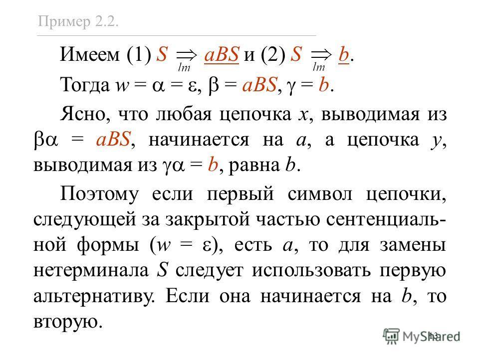 13 Имеем (1) S aBS и (2) S b. Тогда w = =, = aBS, = b. Ясно, что любая цепочка x, выводимая из = aBS, начинается на a, а цепочка y, выводимая из = b, равна b. Поэтому если первый символ цепочки, следующей за закрытой частью сентенциаль- ной формы (w