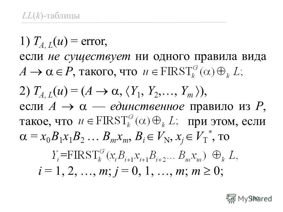 130 LL(k)-таблицы 1) T A, L (u) = error, если не существует ни одного правила вида A P, такого, что 2) T A, L (u) = (A, Y 1, Y 2,…, Y m ), если A единственное правило из P, такое, что при этом, если = x 0 B 1 x 1 B 2 … B m x m, B i V N, x j V T *, то